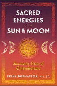 Sacred Energies of the Sun & Moon Shamanic Rites of Curanderismo